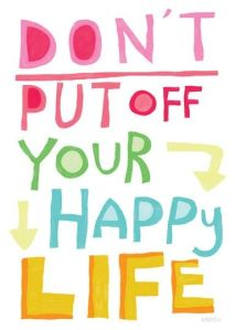 don't put off your happy