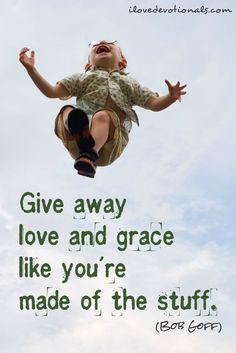 give away love and grace like you're made of it