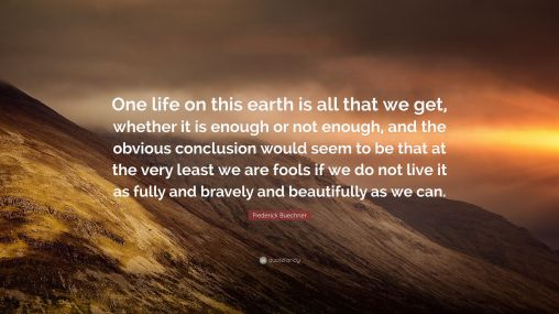 4707156-Frederick-Buechner-Quote-One-life-on-this-earth-is-all-that-we-get